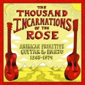 Thousand Incarnations Of The Rose: American Primitive Guitar & Banjo, 1963-1974